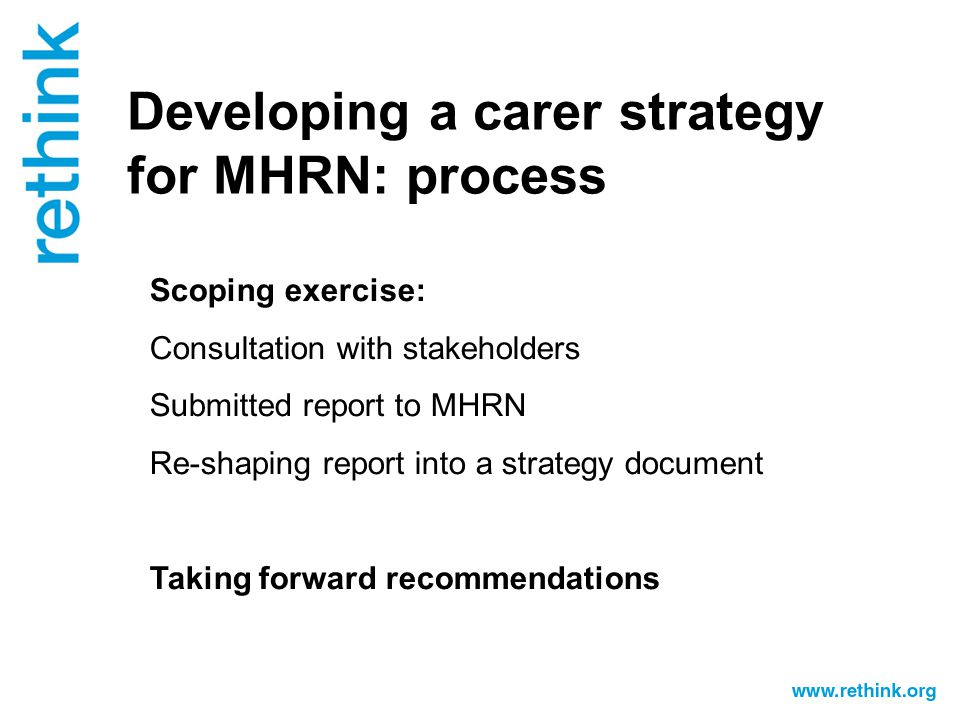 Developing a carer strategy for MHRN: process Scoping exercise: Consultation with stakeholders Submitted report to MHRN Re-shaping report into a strategy document Taking forward recommendations