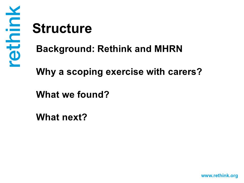 Structure Background: Rethink and MHRN Why a scoping exercise with carers.