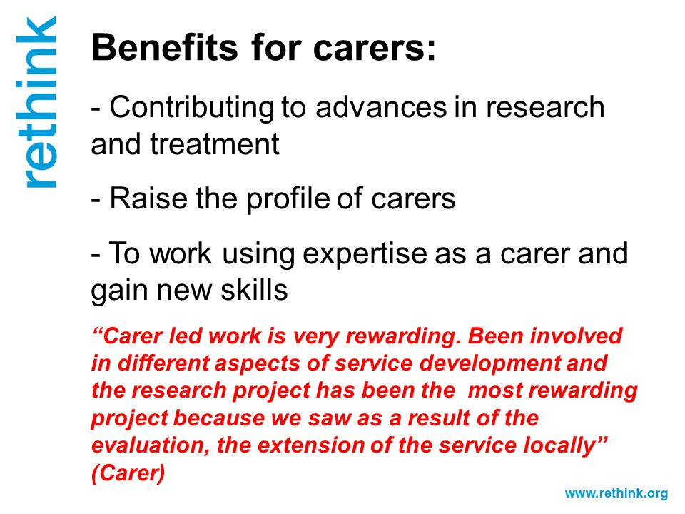 Benefits for carers: - Contributing to advances in research and treatment - Raise the profile of carers - To work using expertise as a carer and gain new skills Carer led work is very rewarding.
