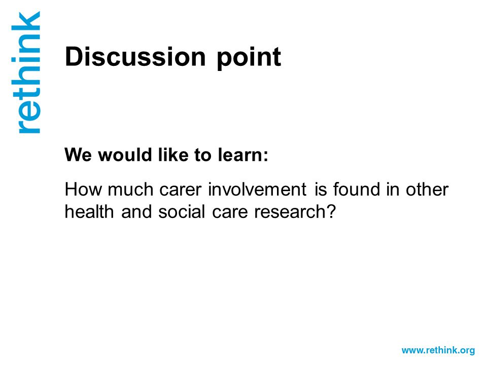 Discussion point We would like to learn: How much carer involvement is found in other health and social care research