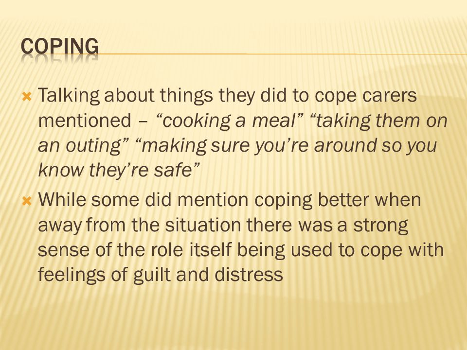  Talking about things they did to cope carers mentioned – cooking a meal taking them on an outing making sure you're around so you know they're safe  While some did mention coping better when away from the situation there was a strong sense of the role itself being used to cope with feelings of guilt and distress