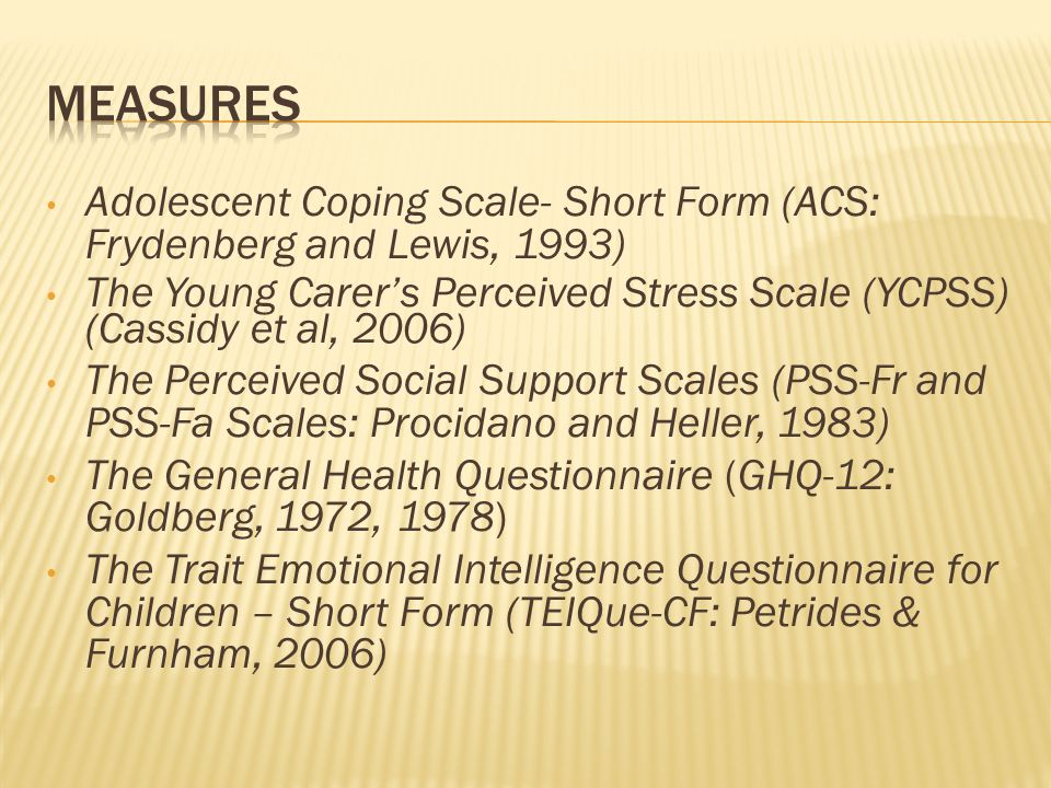 Adolescent Coping Scale- Short Form (ACS: Frydenberg and Lewis, 1993) The Young Carer's Perceived Stress Scale (YCPSS) (Cassidy et al, 2006) The Perceived Social Support Scales (PSS-Fr and PSS-Fa Scales: Procidano and Heller, 1983) The General Health Questionnaire (GHQ-12: Goldberg, 1972, 1978) The Trait Emotional Intelligence Questionnaire for Children – Short Form (TEIQue-CF: Petrides & Furnham, 2006)