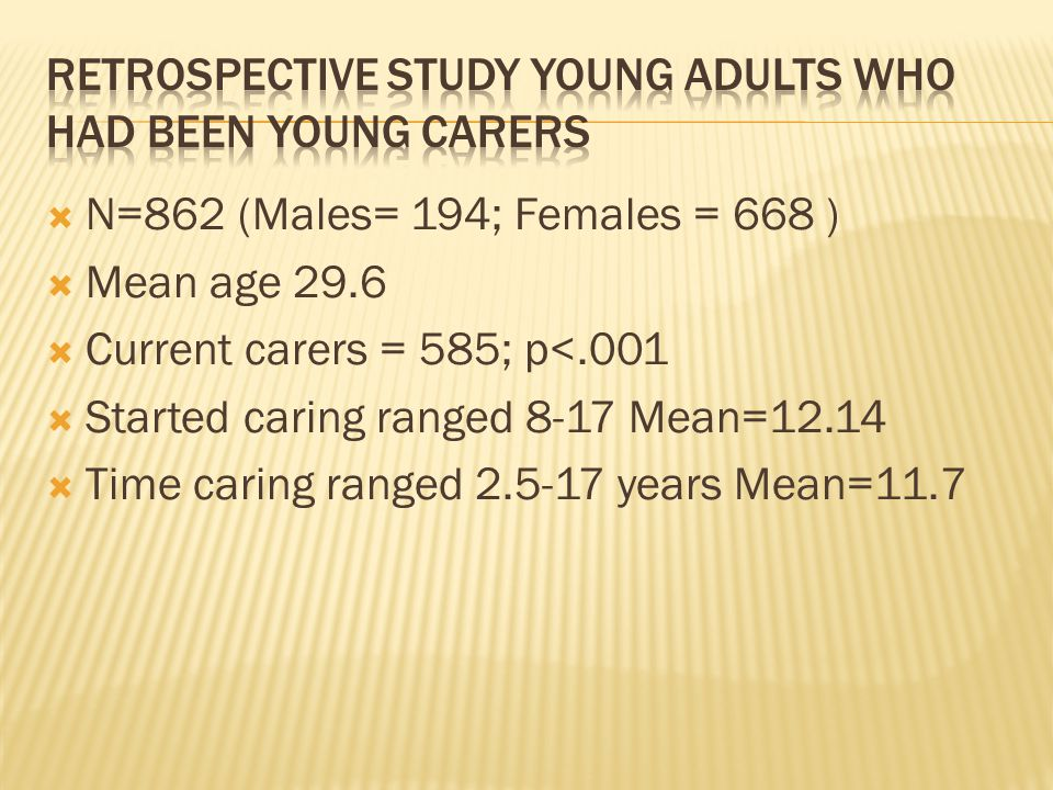  N=862 (Males= 194; Females = 668 )  Mean age 29.6  Current carers = 585; p<.001  Started caring ranged 8-17 Mean=12.14  Time caring ranged 2.5-17 years Mean=11.7