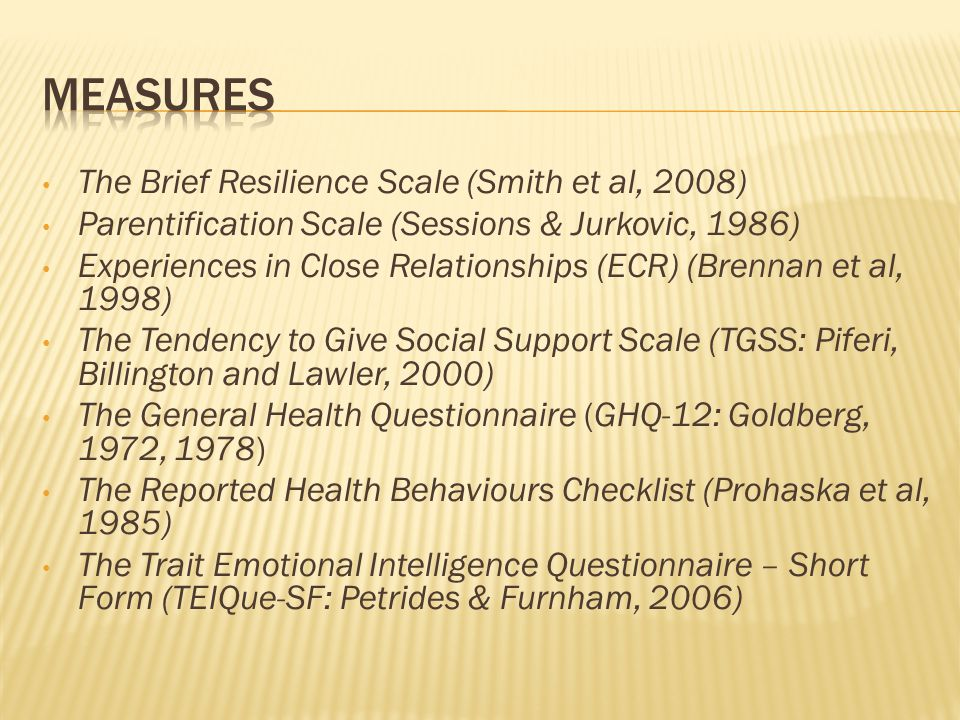 The Brief Resilience Scale (Smith et al, 2008) Parentification Scale (Sessions & Jurkovic, 1986) Experiences in Close Relationships (ECR) (Brennan et al, 1998) The Tendency to Give Social Support Scale (TGSS: Piferi, Billington and Lawler, 2000) The General Health Questionnaire (GHQ-12: Goldberg, 1972, 1978) The Reported Health Behaviours Checklist (Prohaska et al, 1985) The Trait Emotional Intelligence Questionnaire – Short Form (TEIQue-SF: Petrides & Furnham, 2006)