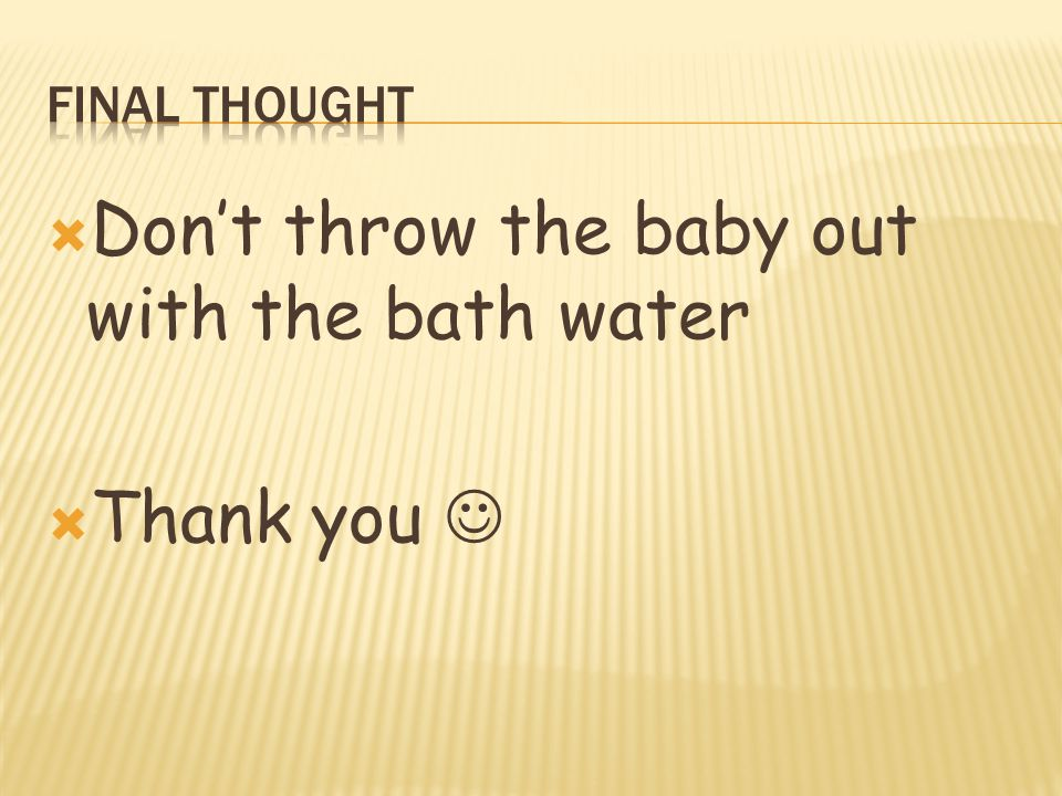  Don't throw the baby out with the bath water  Thank you