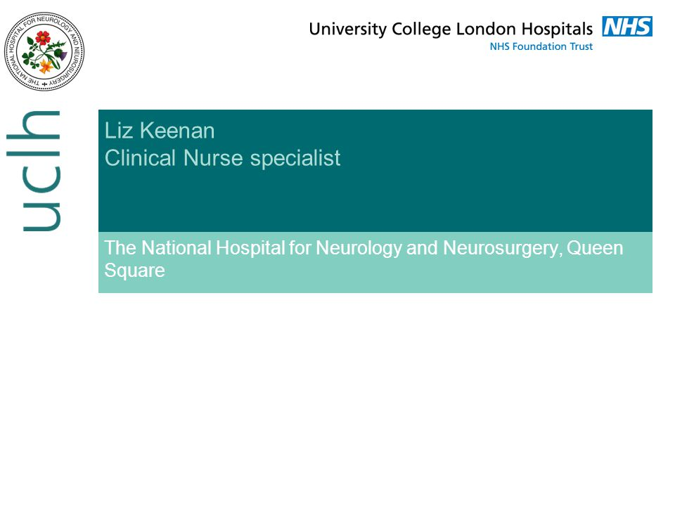 Liz Keenan Clinical Nurse specialist The National Hospital for Neurology and Neurosurgery, Queen Square