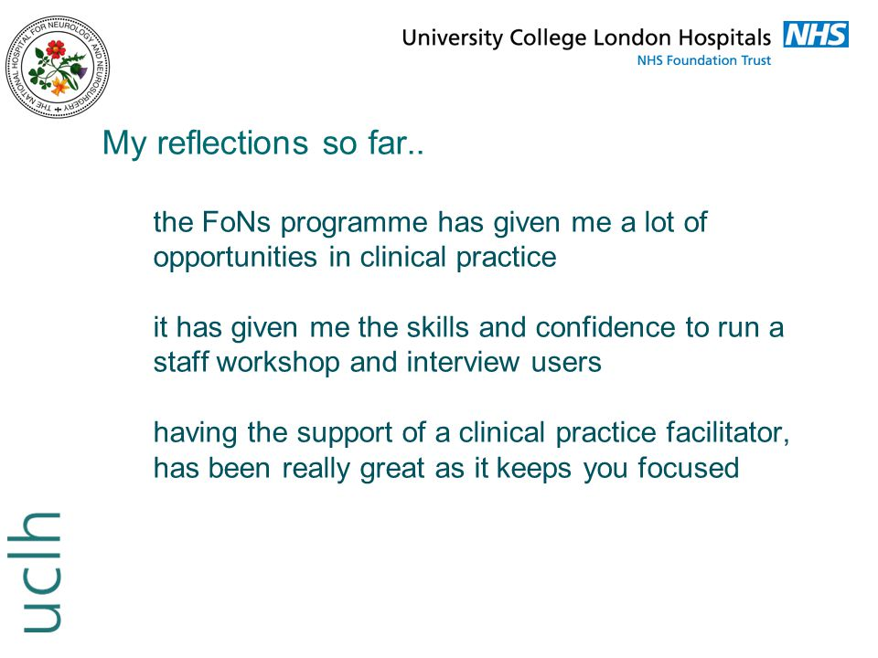 My reflections so far.. the FoNs programme has given me a lot of opportunities in clinical practice it has given me the skills and confidence to run a