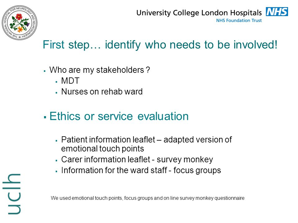 First step… identify who needs to be involved!  Who are my stakeholders ?  MDT  Nurses on rehab ward  Ethics or service evaluation  Patient infor