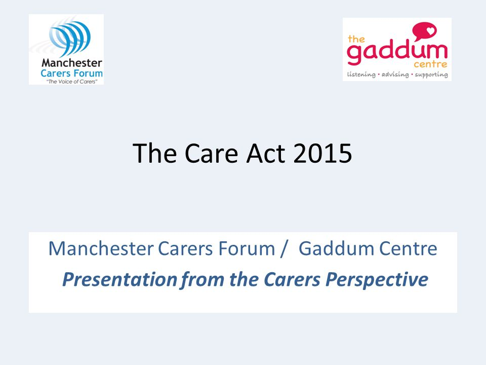 The Care Act 2015 Manchester Carers Forum / Gaddum Centre Presentation from the Carers Perspective