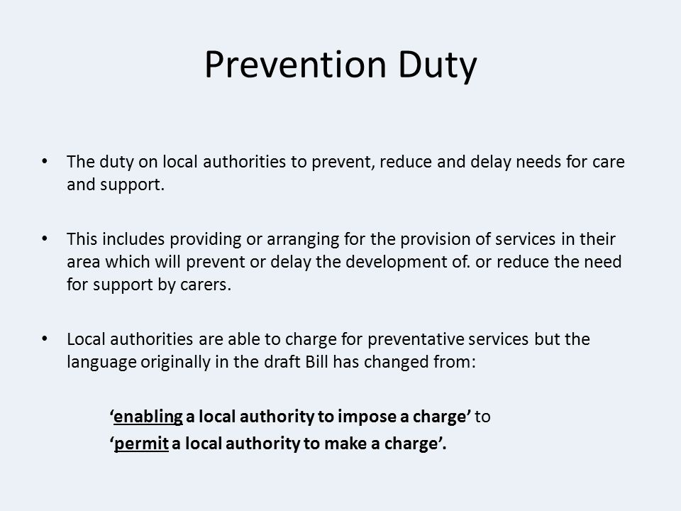 Prevention Duty The duty on local authorities to prevent, reduce and delay needs for care and support. This includes providing or arranging for the pr