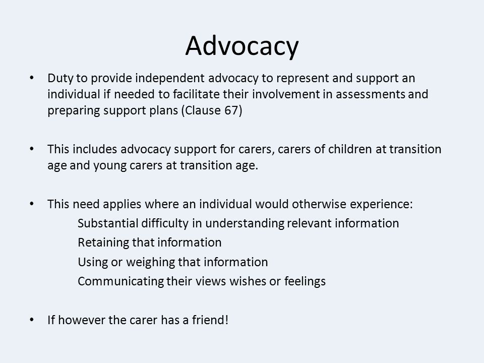 Advocacy Duty to provide independent advocacy to represent and support an individual if needed to facilitate their involvement in assessments and prep