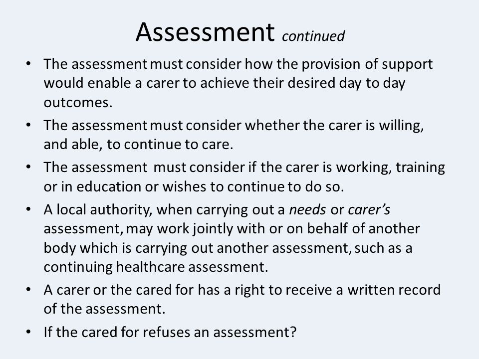 Assessment continued The assessment must consider how the provision of support would enable a carer to achieve their desired day to day outcomes. The