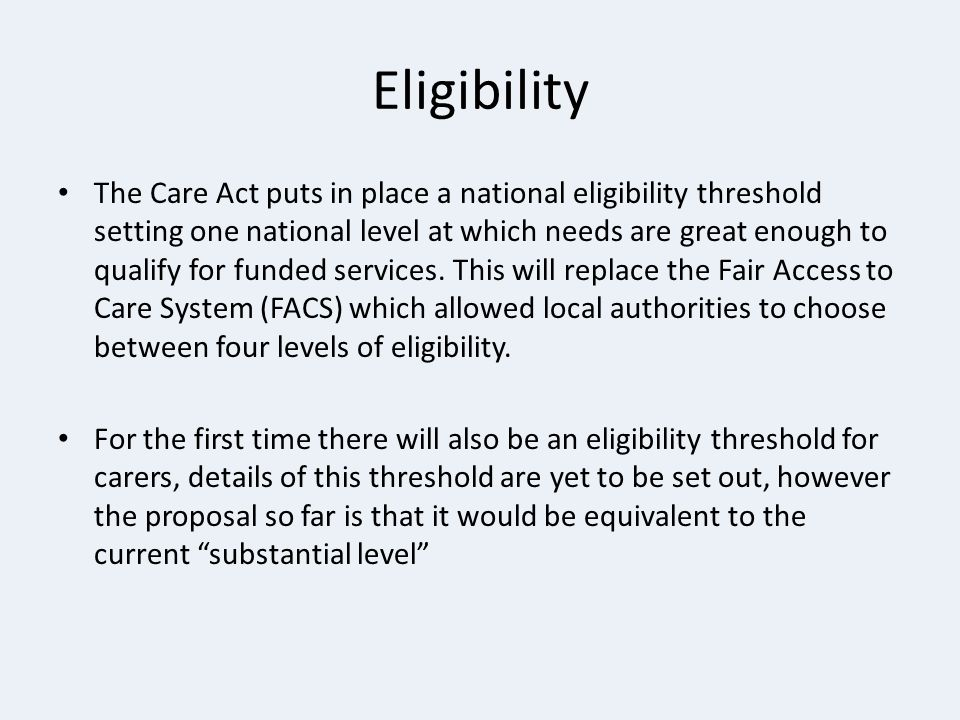 Eligibility The Care Act puts in place a national eligibility threshold setting one national level at which needs are great enough to qualify for fund