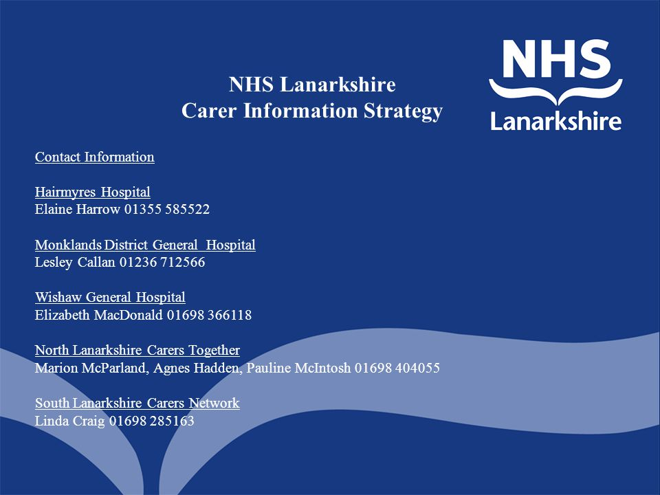 NHS Lanarkshire Carer Information Strategy Contact Information Hairmyres Hospital Elaine Harrow 01355 585522 Monklands District General Hospital Lesle