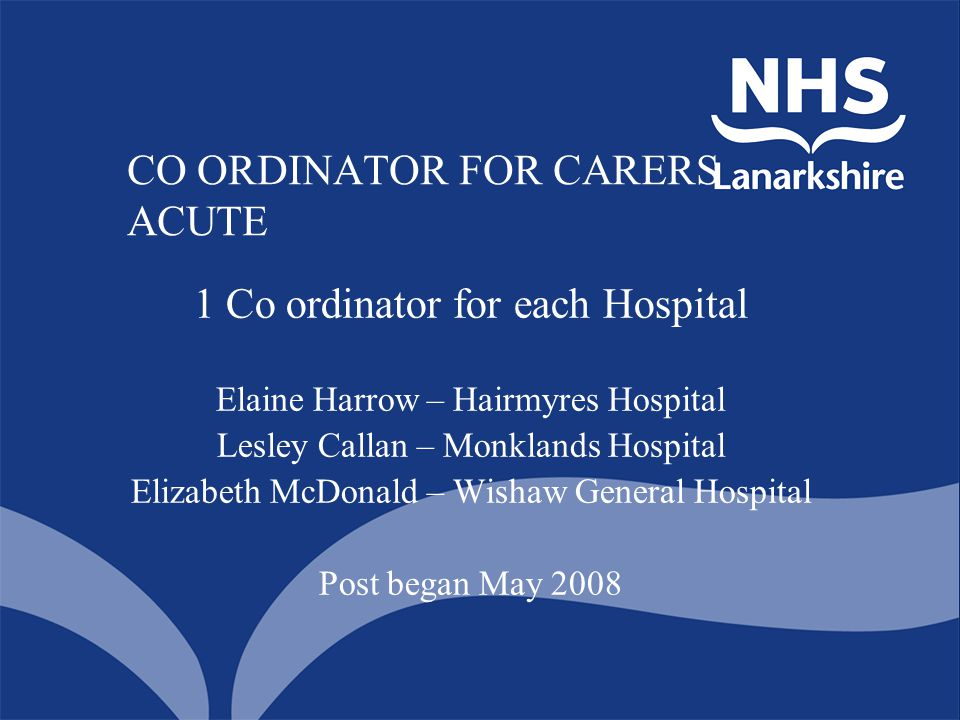 CO ORDINATOR FOR CARERS ACUTE 1 Co ordinator for each Hospital Elaine Harrow – Hairmyres Hospital Lesley Callan – Monklands Hospital Elizabeth McDonal