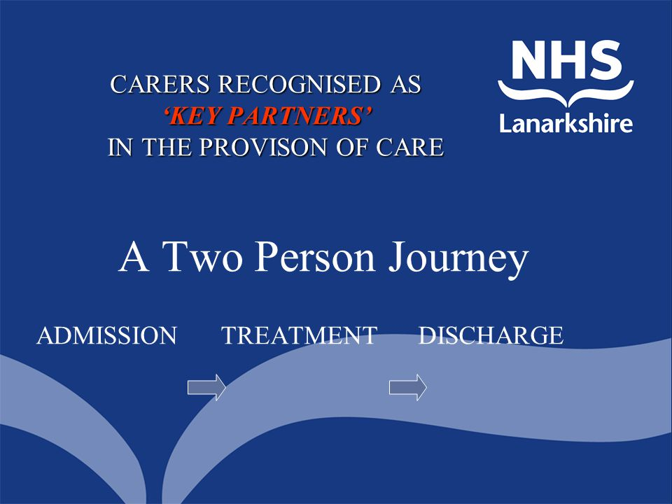 A Two Person Journey ADMISSION TREATMENT DISCHARGE CARERS RECOGNISED AS 'KEY PARTNERS' IN THE PROVISON OF CARE