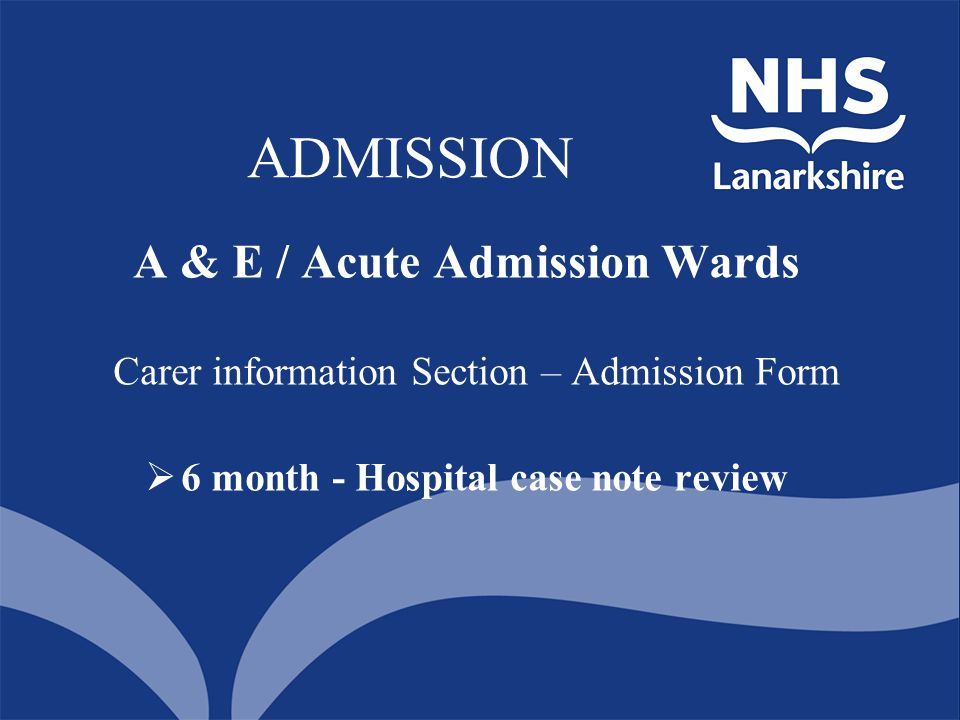 ADMISSION A & E / Acute Admission Wards Carer information Section – Admission Form  6 month - Hospital case note review