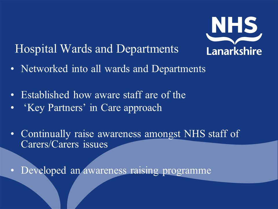 Hospital Wards and Departments Networked into all wards and Departments Established how aware staff are of the 'Key Partners' in Care approach Continually raise awareness amongst NHS staff of Carers/Carers issues Developed an awareness raising programme