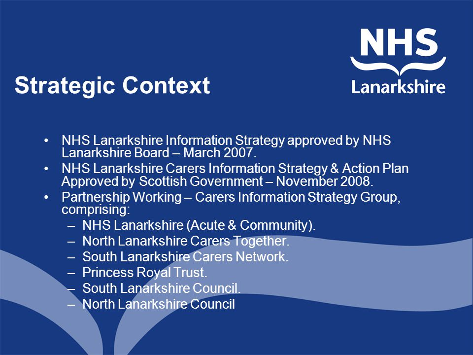 Strategic Context NHS Lanarkshire Information Strategy approved by NHS Lanarkshire Board – March 2007. NHS Lanarkshire Carers Information Strategy & A