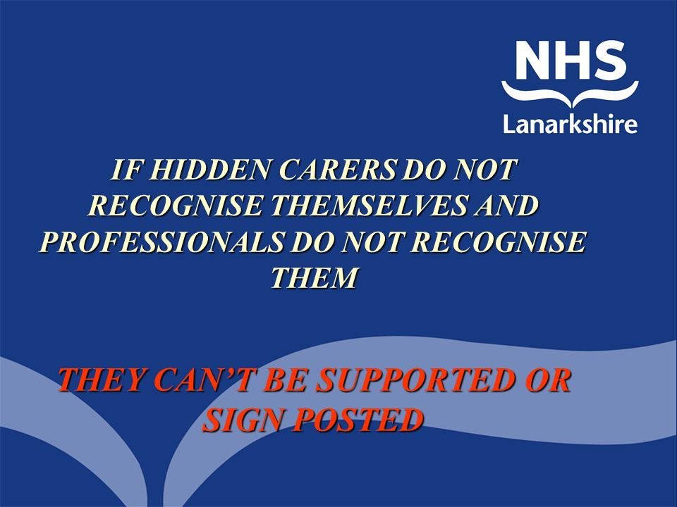 IF HIDDEN CARERS DO NOT RECOGNISE THEMSELVES AND PROFESSIONALS DO NOT RECOGNISE THEM THEY CAN'T BE SUPPORTED OR SIGN POSTED