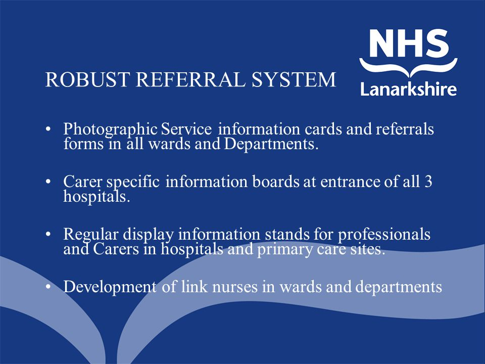 ROBUST REFERRAL SYSTEM Photographic Service information cards and referrals forms in all wards and Departments. Carer specific information boards at e