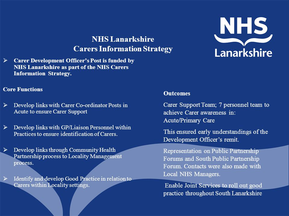 NHS Lanarkshire Carers Information Strategy  Carer Development Officer's Post is funded by NHS Lanarkshire as part of the NHS Carers Information Strategy.