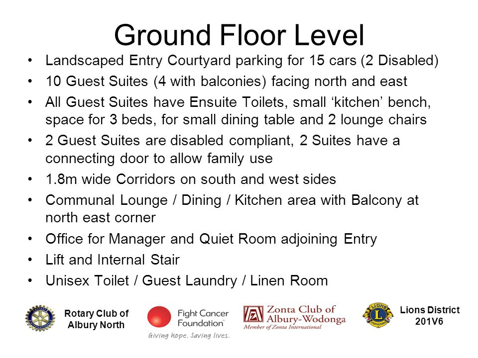 Rotary Club of Albury North Lions District 201V6 Landscaped Entry Courtyard parking for 15 cars (2 Disabled) 10 Guest Suites (4 with balconies) facing north and east All Guest Suites have Ensuite Toilets, small 'kitchen' bench, space for 3 beds, for small dining table and 2 lounge chairs 2 Guest Suites are disabled compliant, 2 Suites have a connecting door to allow family use 1.8m wide Corridors on south and west sides Communal Lounge / Dining / Kitchen area with Balcony at north east corner Office for Manager and Quiet Room adjoining Entry Lift and Internal Stair Unisex Toilet / Guest Laundry / Linen Room Ground Floor Level
