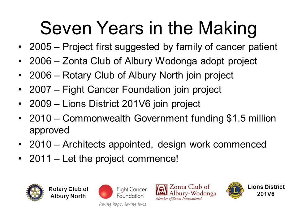 Seven Years in the Making 2005 – Project first suggested by family of cancer patient 2006 – Zonta Club of Albury Wodonga adopt project 2006 – Rotary Club of Albury North join project 2007 – Fight Cancer Foundation join project 2009 – Lions District 201V6 join project 2010 – Commonwealth Government funding $1.5 million approved 2010 – Architects appointed, design work commenced 2011 – Let the project commence.