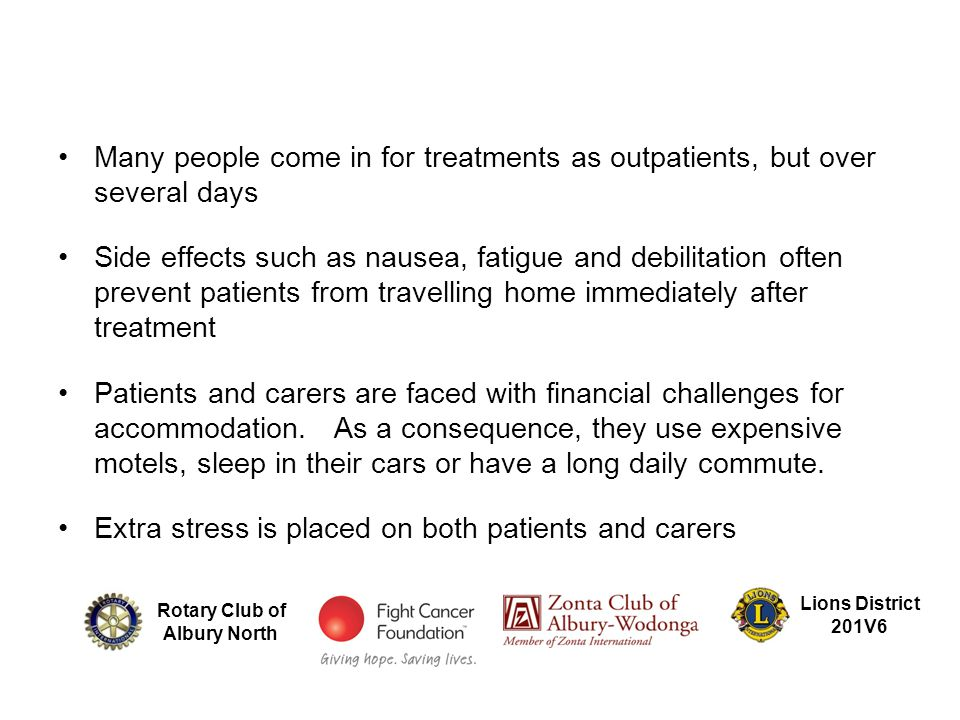 Many people come in for treatments as outpatients, but over several days Side effects such as nausea, fatigue and debilitation often prevent patients from travelling home immediately after treatment Patients and carers are faced with financial challenges for accommodation.