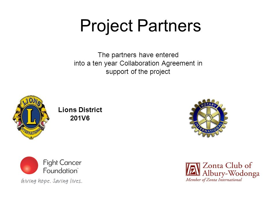 Project Partners The partners have entered into a ten year Collaboration Agreement in support of the project Lions District 201V6