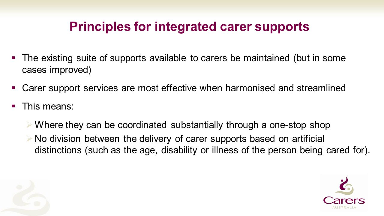 Principles for integrated carer supports  The existing suite of supports available to carers be maintained (but in some cases improved)  Carer support services are most effective when harmonised and streamlined  This means:  Where they can be coordinated substantially through a one-stop shop  No division between the delivery of carer supports based on artificial distinctions (such as the age, disability or illness of the person being cared for).