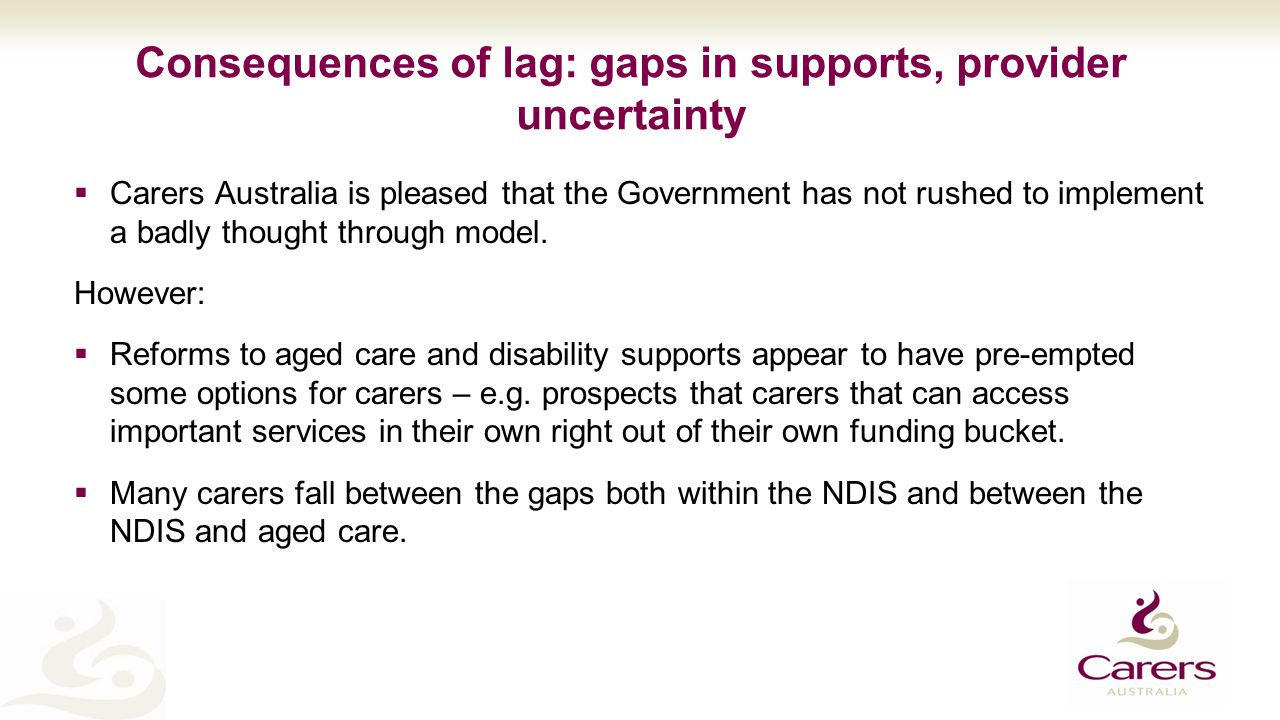 Consequences of lag: gaps in supports, provider uncertainty  Carers Australia is pleased that the Government has not rushed to implement a badly thought through model.