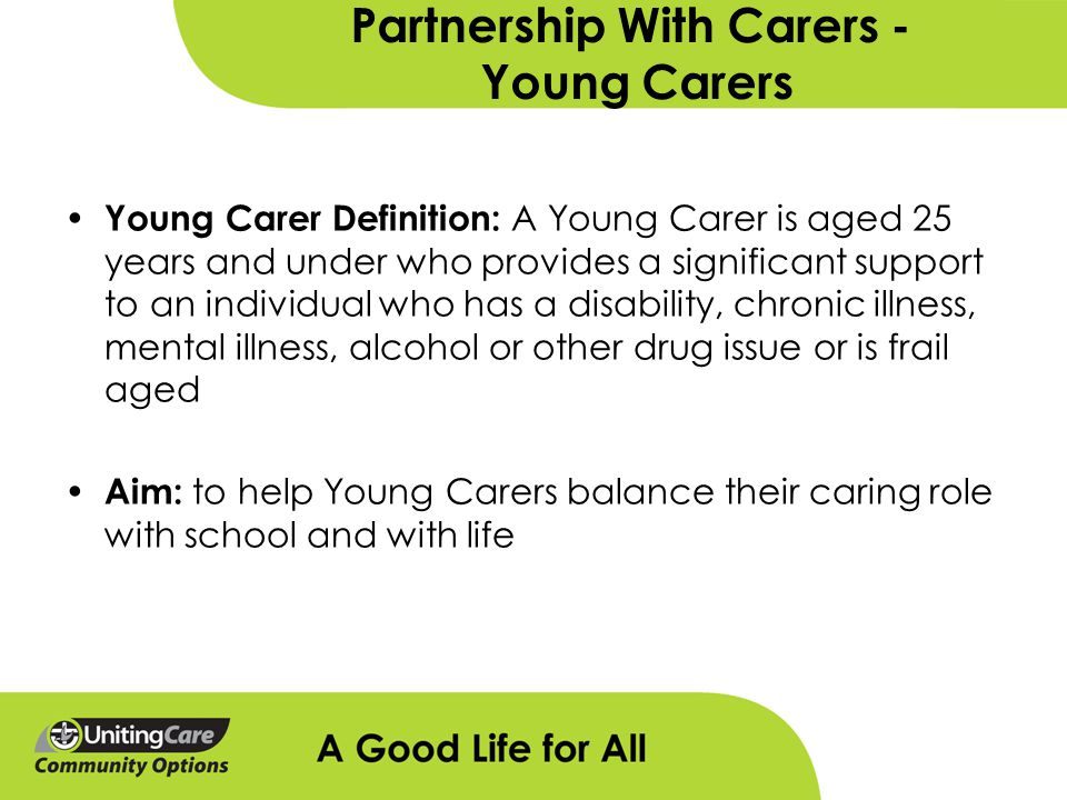 Partnership With Carers - Young Carers Young Carer Definition: A Young Carer is aged 25 years and under who provides a significant support to an individual who has a disability, chronic illness, mental illness, alcohol or other drug issue or is frail aged Aim: to help Young Carers balance their caring role with school and with life