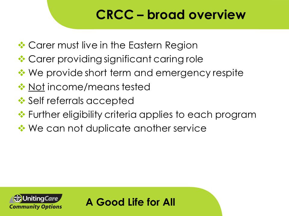 CRCC – broad overview  Carer must live in the Eastern Region  Carer providing significant caring role  We provide short term and emergency respite  Not income/means tested  Self referrals accepted  Further eligibility criteria applies to each program  We can not duplicate another service