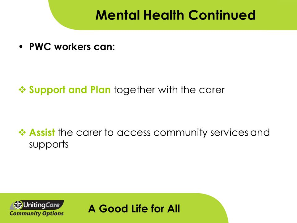 Mental Health Continued PWC workers can:  Support and Plan together with the carer  Assist the carer to access community services and supports