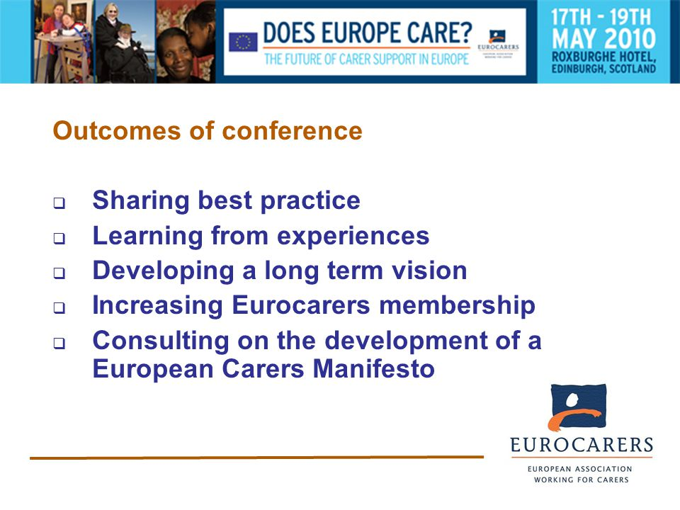 Outcomes of conference  Sharing best practice  Learning from experiences  Developing a long term vision  Increasing Eurocarers membership  Consulting on the development of a European Carers Manifesto