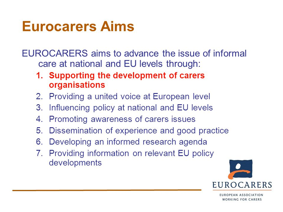 Eurocarers Aims EUROCARERS aims to advance the issue of informal care at national and EU levels through: 1.