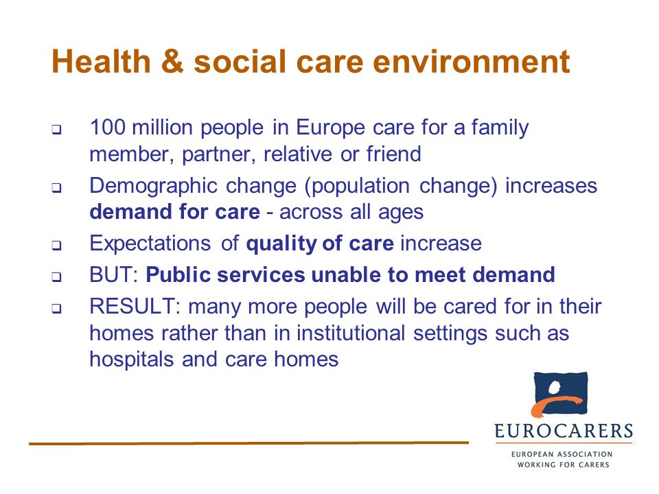 Health & social care environment  100 million people in Europe care for a family member, partner, relative or friend  Demographic change (population change) increases demand for care - across all ages  Expectations of quality of care increase  BUT: Public services unable to meet demand  RESULT: many more people will be cared for in their homes rather than in institutional settings such as hospitals and care homes