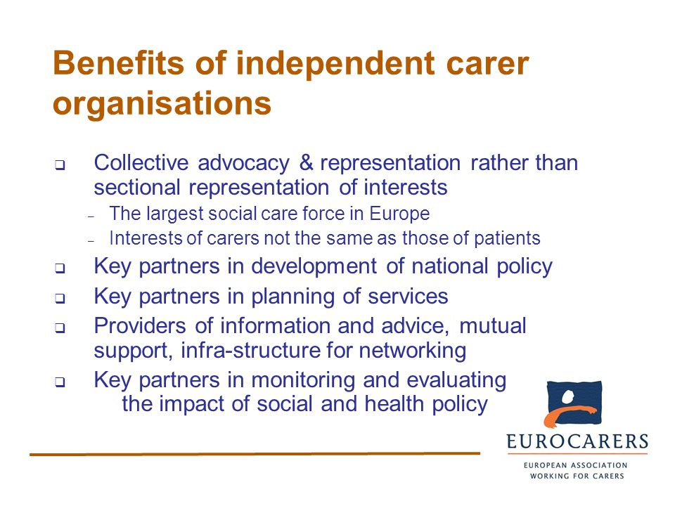 Benefits of independent carer organisations  Collective advocacy & representation rather than sectional representation of interests – The largest social care force in Europe – Interests of carers not the same as those of patients  Key partners in development of national policy  Key partners in planning of services  Providers of information and advice, mutual support, infra-structure for networking  Key partners in monitoring and evaluating the impact of social and health policy