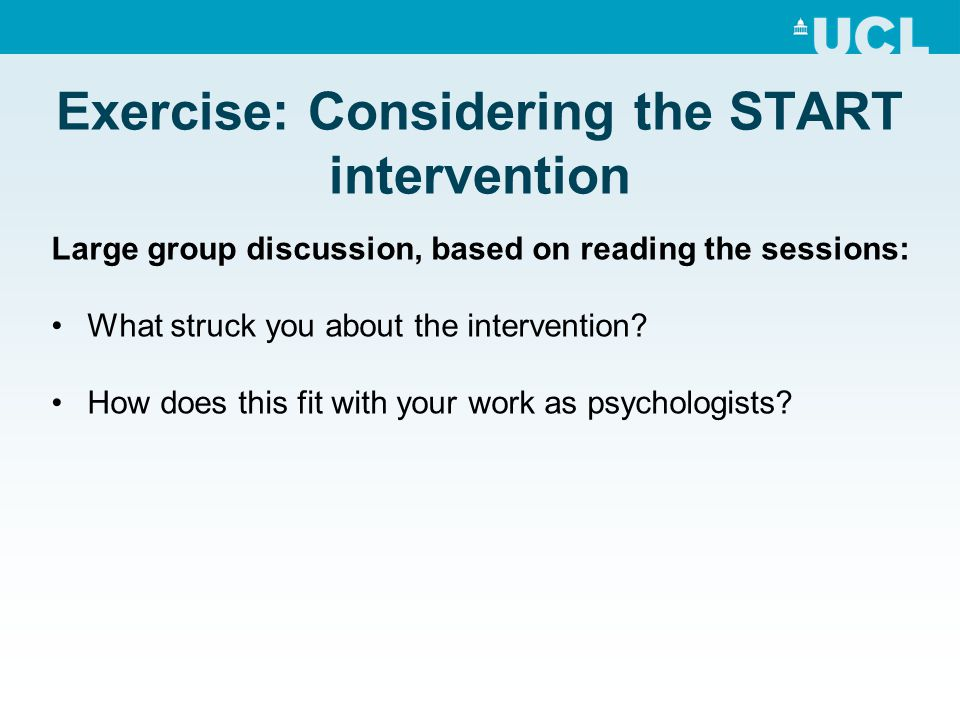 Exercise: Considering the START intervention Large group discussion, based on reading the sessions: What struck you about the intervention? How does t