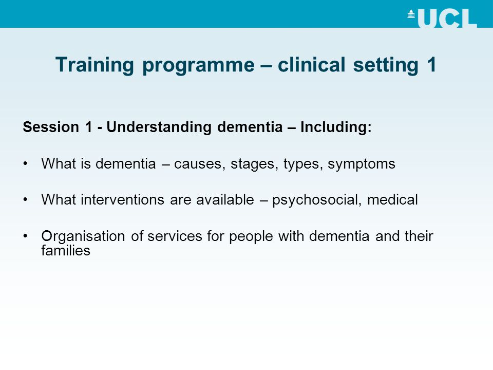 Training programme – clinical setting 1 Session 1 - Understanding dementia – Including: What is dementia – causes, stages, types, symptoms What interv