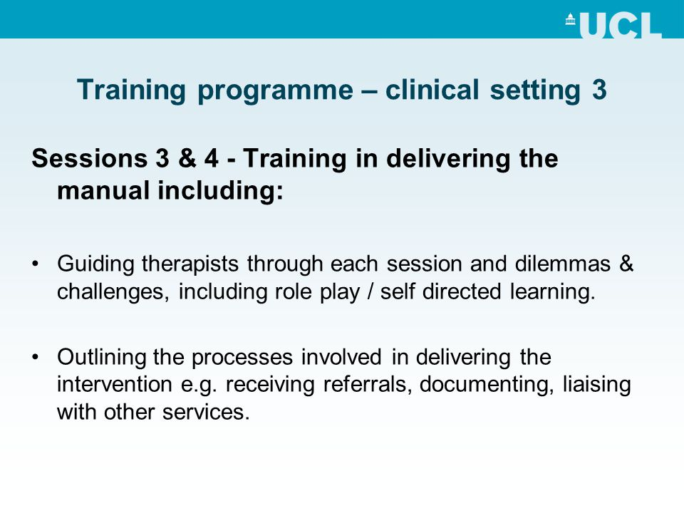 Training programme – clinical setting 3 Sessions 3 & 4 - Training in delivering the manual including: Guiding therapists through each session and dile