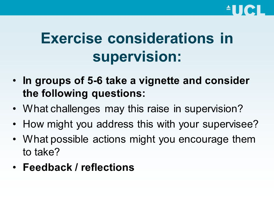 Exercise considerations in supervision: In groups of 5-6 take a vignette and consider the following questions: What challenges may this raise in super