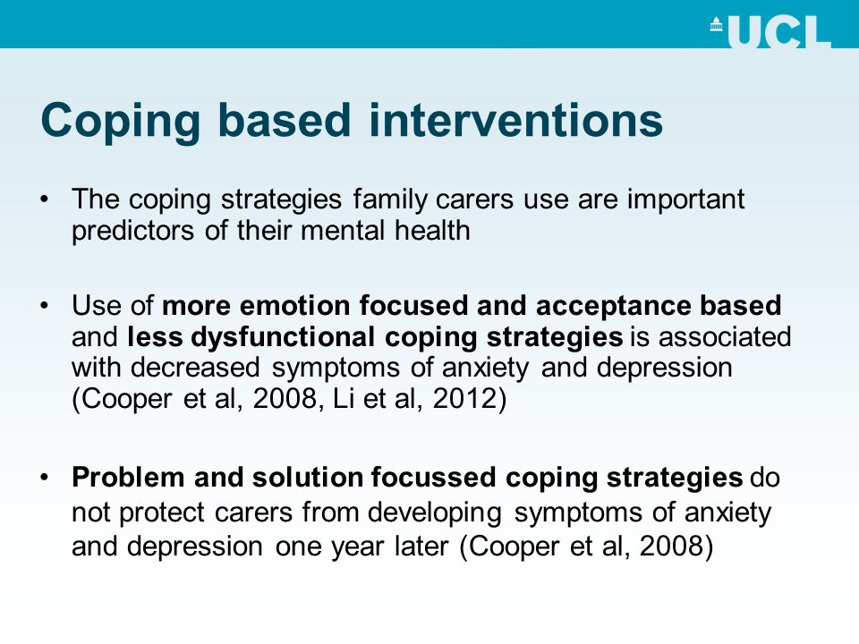 Coping based interventions The coping strategies family carers use are important predictors of their mental health Use of more emotion focused and acc
