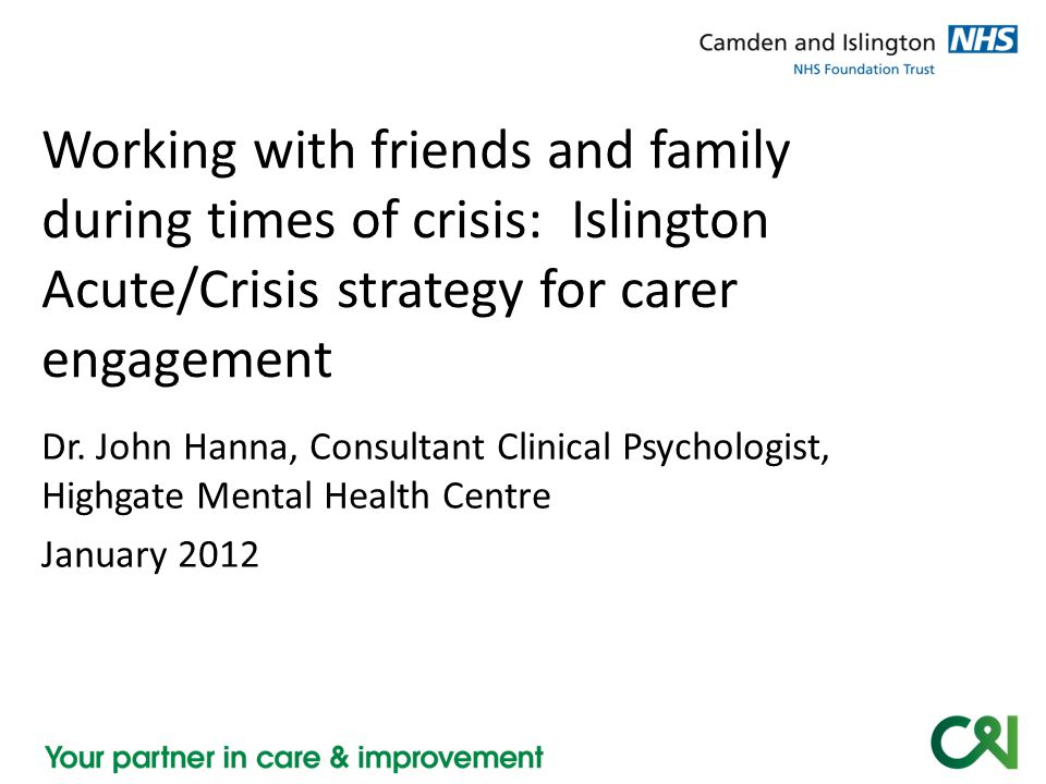 Dr. John Hanna, Consultant Clinical Psychologist, Highgate Mental Health Centre January 2012 Working with friends and family during times of crisis: I