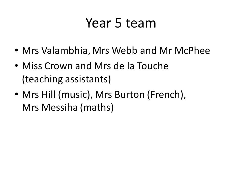 Year 5 team Mrs Valambhia, Mrs Webb and Mr McPhee Miss Crown and Mrs de la Touche (teaching assistants) Mrs Hill (music), Mrs Burton (French), Mrs Messiha (maths)