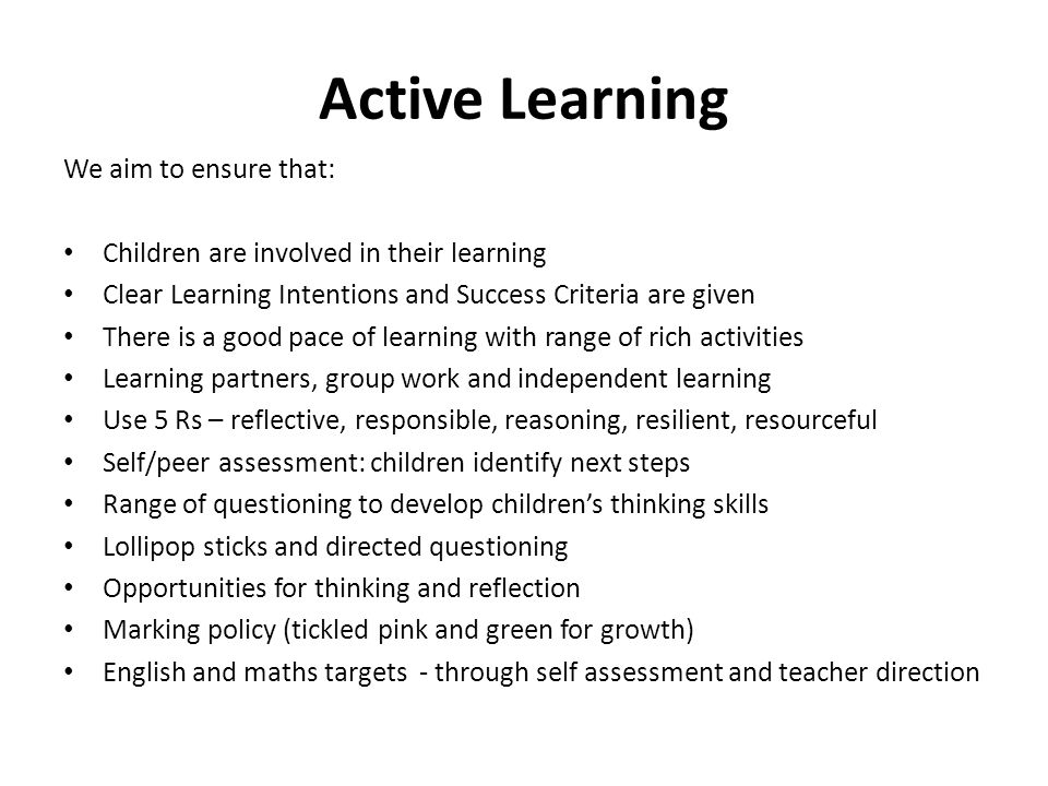 Active Learning We aim to ensure that: Children are involved in their learning Clear Learning Intentions and Success Criteria are given There is a good pace of learning with range of rich activities Learning partners, group work and independent learning Use 5 Rs – reflective, responsible, reasoning, resilient, resourceful Self/peer assessment: children identify next steps Range of questioning to develop children's thinking skills Lollipop sticks and directed questioning Opportunities for thinking and reflection Marking policy (tickled pink and green for growth) English and maths targets - through self assessment and teacher direction