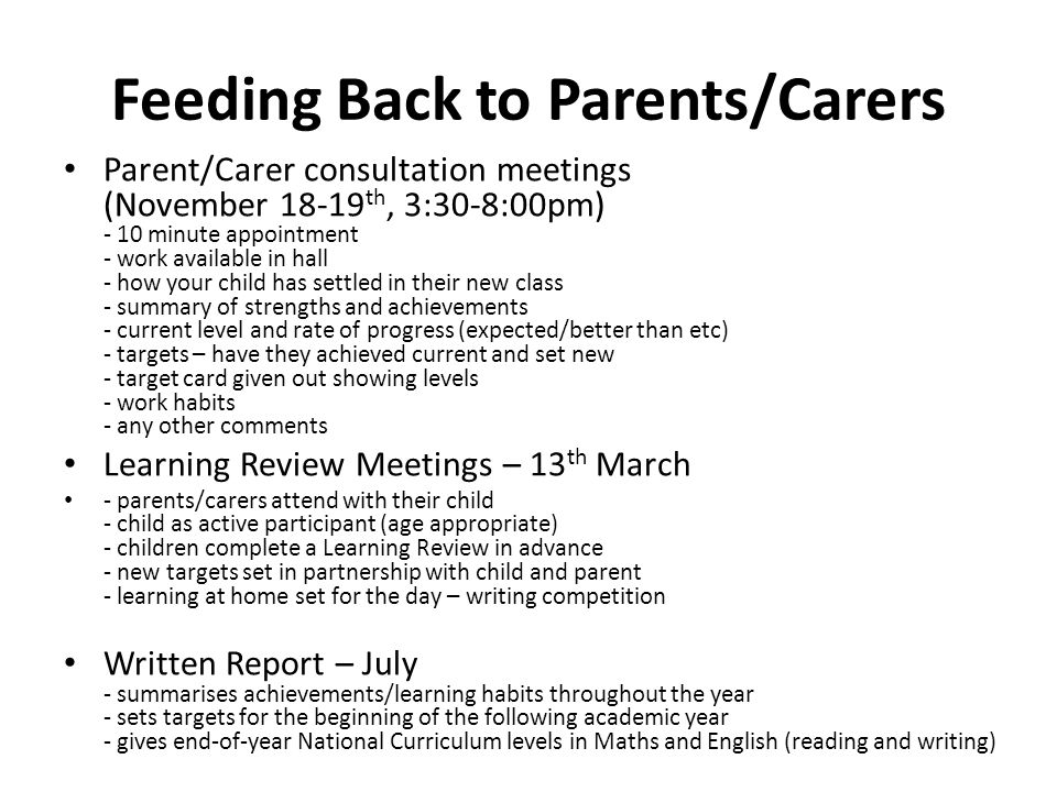Feeding Back to Parents/Carers Parent/Carer consultation meetings (November 18-19 th, 3:30-8:00pm) - 10 minute appointment - work available in hall - how your child has settled in their new class - summary of strengths and achievements - current level and rate of progress (expected/better than etc) - targets – have they achieved current and set new - target card given out showing levels - work habits - any other comments Learning Review Meetings – 13 th March - parents/carers attend with their child - child as active participant (age appropriate) - children complete a Learning Review in advance - new targets set in partnership with child and parent - learning at home set for the day – writing competition Written Report – July - summarises achievements/learning habits throughout the year - sets targets for the beginning of the following academic year - gives end-of-year National Curriculum levels in Maths and English (reading and writing)