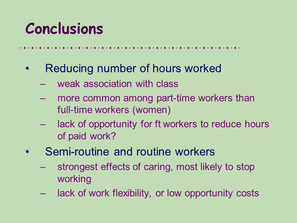 Conclusions Reducing number of hours worked –weak association with class –more common among part-time workers than full-time workers (women) –lack of opportunity for ft workers to reduce hours of paid work.