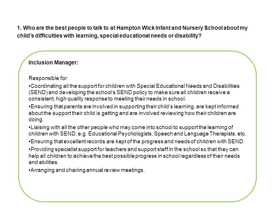 Inclusion Manager: Responsible for: Coordinating all the support for children with Special Educational Needs and Disabilities (SEND) and developing the school's SEND policy to make sure all children receive a consistent, high quality response to meeting their needs in school.